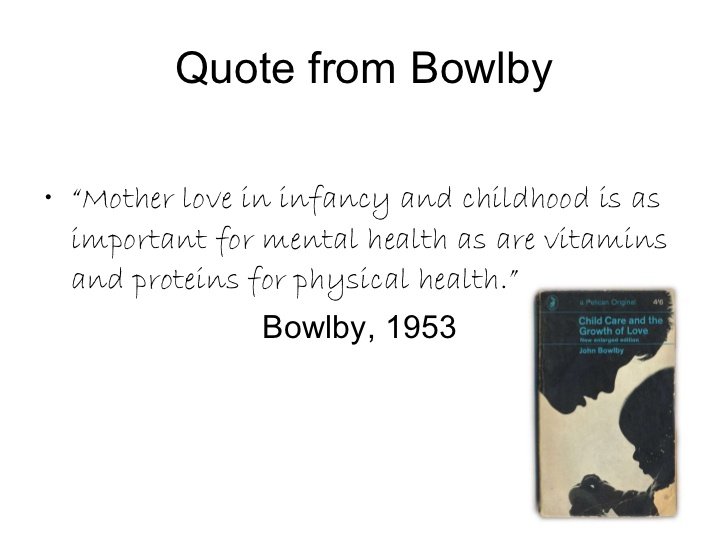bowlby maternal deprivation essay Attachment theory in psychology originates with the seminal work of john bowlby (1958) in the 1930's john bowlby worked as a psychiatrist in a child guidance clinic in london, where he treated many emotionally disturbed children.